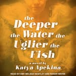 The Deeper the Water the Uglier the Fish by  Katya Apekina audiobook
