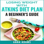 Losing Weight with Atkins Diet Plan: A Beginner's Guide by  Anna Adams audiobook