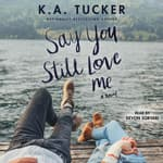 Say You Still Love Me by  K. A. Tucker audiobook