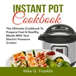 Instant Pot Cookbook: The Ultimate Cookbook To Prepare Fast & Healthy Meals With Your Electric Pressure Cooker by  Mike G. Franklin audiobook