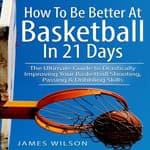 How to Be Better At Basketball in 21 days: The Ultimate Guide to Drastically Improving Your Basketball Shooting, Passing and Dribbling Skills by  James Wilson audiobook