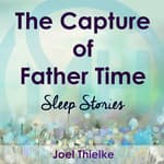 The Capture of Father Time - Sleep Stories by  Joel Thielke audiobook