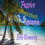 Passive Infoproduct Income by  Bob Kennedy audiobook