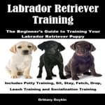 Labrador Retriever Training: The Beginner's Guide to Training Your Labrador Retriever Puppy by  Brittany Boykin audiobook