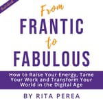 From Frantic to Fabulous: How to Raise Your Energy, Tame Your Work and Transform Your World in the Digital Age by  Rita Perea audiobook