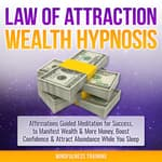 Law of Attraction Wealth Hypnosis: Affirmations Guided Meditation for Success, to Manifest Wealth & More Money, Boost Confidence & Attract Abundance While You Sleep (Law of Attraction, New Age, Financial Success Sleep Series) by  Mindfulness Training audiobook