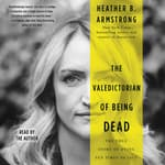 The Valedictorian of Being Dead by  Heather B. Armstrong audiobook