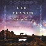 Light Changes Everything by  Nancy E. Turner audiobook