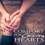 Comfort for Grieving Hearts: Hope and Encouragement for Times of Loss by  Gary Roe audiobook