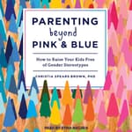 Parenting Beyond Pink & Blue by  Christia Spears Brown PhD audiobook