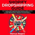 Shopify Dropshipping Guide: How to build a $100K per Month Online Business in 2019. Combine Dropshipping, Affiliate Marketing, Email Marketing & Facebook Advertising into 1 Massive E-Commerce Business by  Marcus Rogers audiobook