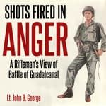 Shots Fired in Anger: A Rifleman's Eye View of the Activities on the Island of Guadalcanal by  John B. George audiobook
