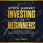 Stock Market Investing for Beginners: How to Successfully Invest in Stocks, Guarantee Your Fair Share Returns, Growing Your Wealth, and Choosing the Right Day Trading Strategies for the Long Run by  Peter Matera audiobook