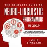 The Complete Guide to Neuro-Linguistic Programming in 2019: How to Use NLP to Overcome Your Fears and Master Psychology, Emotional Intelligence, Stress Management and Ethical Manipulation by  Louis Sinclair audiobook