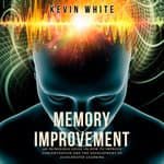 Memory Improvement an incredible guide on how to improve concentration and the development of accelerated learning by  Kevin White audiobook