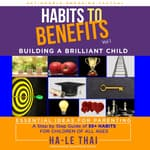 Habits to Benefits Vol 1 - Building A Brilliant Child by  Ha-Le Thai audiobook