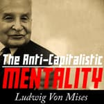 The Anti-Capitalistic Mentality by  Ludwig von Mises audiobook