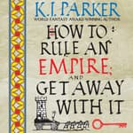 How to Rule an Empire and Get Away with It by  K. J. Parker audiobook