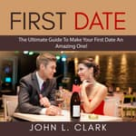 First Date: The Ultimate Guide To Make Your First Date An Amazing One! by  John L. Clark audiobook