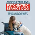 Training Your Own Psychiatric Service Dog by  Terry Kay audiobook