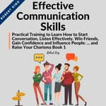 Effective Communication Skills: Practical Training to Learn How to Start Conversation, Listen Effectively, Win Friends, Gain Confidence and Influence People and Raise Your Charisma by  Robert King audiobook