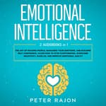 Emotional Intelligence: The art of reading people, managing your emotions, and building self-confidence. Learn how to stop overthinking, overcome negativity, raise EQ, and improve emotional agility by  Peter Rajon audiobook