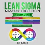 Lean Sigma Mastery Collection: 7 Books in 1: Lean Six Sigma, Lean Analytics, Lean Enterprise, Agile Project Management, KAIZEN, KAHBAN, SCRUM by  Bill Galvin audiobook