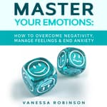 Master Your Emotions: How to Overcome Negativity, Manage Feelings & End Anxiety by  Vanessa Robinson audiobook