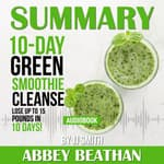 Summary of 10-Day Green Smoothie Cleanse: Lose Up to 15 Pounds in 10 Days! by JJ Smith by  Abbey Beathan audiobook