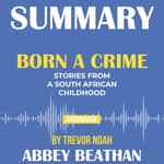 Summary of Born a Crime: Stories from a South African Childhood by Trevor Noah by  Abbey Beathan audiobook