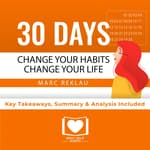 Summary of 30 Days - Change your habits, Change your life: A couple of simple steps every day to create the life you want by Marc Reklau: Key Takeaways, Summary & Analysis Included by  Best Self Audio audiobook