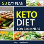 Keto Diet 90 Day Plan for Beginners (2020 Ketogenic Diet Plan) by  Mary June Smith audiobook