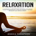 Relaxation: A complete guide for body relaxing including yoga for beginners, massage therapy, natural remedies and aromatherapy by  Jessica Thompson audiobook