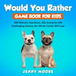 Would You Rather Game Book for Kids: 500 Hilarious Questions, Silly Scenarios and Challenging Choices the Whole Family Will Love by  Jenny Moore audiobook
