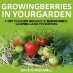Growing Berries In Your Garden - How To Grow Organic Strawberries: Growing And Preserving by  Martha McDowell audiobook