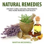 Natural Remedies: Ancient Cures, Natural Treatments and Home Remedies for Health by  Martha McDowell audiobook