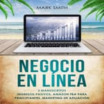 NEGOCIO EN LÍNEA: 3 Manuscritos - Ingresos Pasivos, Amazon FBA Para Principiantes, Marketing De Afiliación (Online Business Spanish Version) by  Mark Smith audiobook