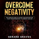 Overcome Negativity: The Complete Guide to Master Your Emotions and Start Thinking Positively to Improve Your Life by  Gerard Graves audiobook