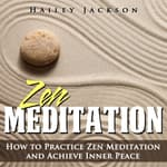 Zen Meditation: How to Practice Zen Meditation and Achieve Inner Peace by  Hailey Jackson audiobook