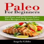 Paleo For Beginners: 160 Easy and Delicious Paleo Diet Recipes for Weight Loss by  Angela Gibbs audiobook
