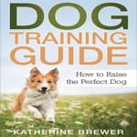 Dog Training Guide: How to Raise the Perfect Dog by  Katherine Brewer audiobook
