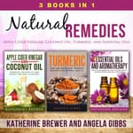 Natural Remedies: 3 Books in 1: Apple Cider Vinegar, Coconut Oil, Turmeric, and Essential Oils by  Katherine Brewer audiobook