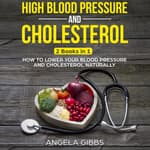 High Blood Pressure and Cholesterol: 2 Books in 1: How to Lower Your Blood Pressure and Cholesterol Naturally by  Angela Gibbs audiobook