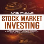 Stock Market Investing: 10 Amazing Lessons to start Investing in the Stock Market + Simplified Dictionary with the Most Important Terms by  Alvin Williams audiobook