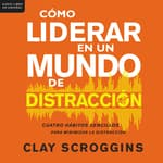 Cómo liderar en un mundo de distracción by  Clay Scroggins audiobook