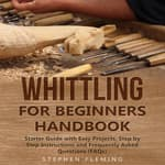 Whittling for Beginners Handbook: Starter Guide with Easy Projects, Step by Step Instructions and Frequently Asked Questions (FAQs) by  Stephen Fleming audiobook