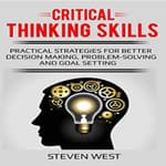Critical Thinking Skills: Practical Strategies for Better Decision Making, Problem-Solving, and Goal Setting by  Steven West audiobook