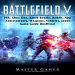 Battlefield V, PS4, Xbox One, Battle Royale, Reddit, App, Achievements, Weapons, Vehicles, Jokes, Game Guide Unofficial by  Master Gamer audiobook