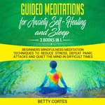 Guided Meditations for Anxiety, Self-Healing and Sleep - 3 Books in 1 Beginners Mindfulness Meditation Techniques to reduce Stress, defeat Panic Attacks and Quiet the Mind in difficult Times by  Betty Cortes audiobook