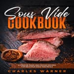 Sous Vide Cookbook: A Concise Guide and Proven Recipes for Delicious Sous Vide Meals by  Charles Warner audiobook